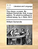 The Chace, a Poem by William Somervile, Esq a New Edition to Which Is Prefixed a Critical Essay, by J Aikin, M D, William Somervile, 1140930532