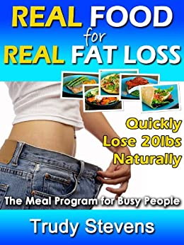 Real Food for Real Fat Loss: Quickly Lose 20lbs Naturally with the Meal Program for Busy People by [Stevens, Trudy]