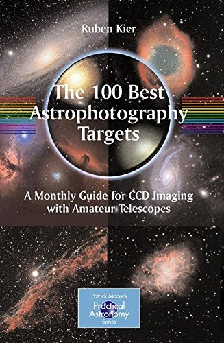 The 100 Best Astrophotography Targets: A Monthly Guide for CCD Imaging with Amateur Telescopes (The Patrick Moore Practi