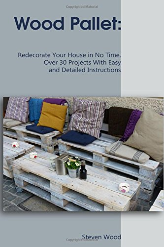 Download Wood Pallet: Redecorate Your House in No Time. Over 30 Projects With Easy and Detailed Instructions: (DIY palette projects) (Home organization) PDF