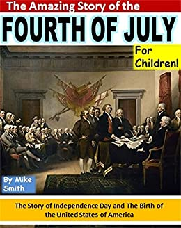 The Amazing Story Of The Fourth Of July For Children The Story Of
