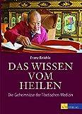 Das Wissen vom Heilen: Die Geheimnisse der Tibetischen Medizin