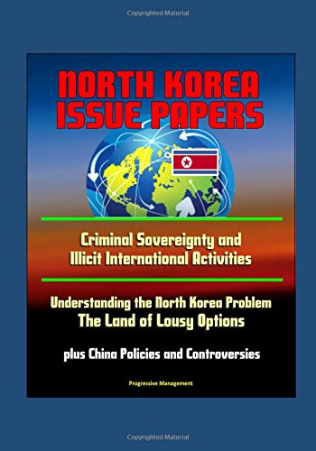 North Korea Issue Papers: Criminal Sovereignty and Illicit International Activities, Understanding the North Korea Problem: The Land of Lousy Options, plus China Policies and Controversies