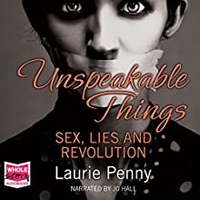 Unspeakable Things: Sex, Lies and Revolution Audiobook by Laurie Penny Narrated by Jo Hall