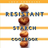 Resistant Starch Cookbook: Restore Your Health, Heal Your Gut, and Lose Weight Fast While Eating the Foods You Love! (dozens of recipes with pictures and a 28 day meal plan)