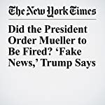 Did the President Order Mueller to Be Fired? 'Fake News,' Trump Says | Michael D. Shear,Elisabeth Bumiller