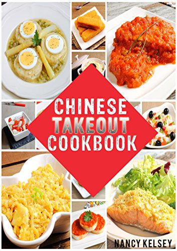Chinese Takeout Cookbook: Your Favourites 57 Chinese Takeout Recipes To Make At Home (Takeout Cookbooks Book 2) by APRIL KELSEY