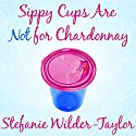 Sippy Cups Are Not for Chardonnay: And Other Things I Had to Learn as a New Mom Audiobook by Stefanie Wilder-Taylor Narrated by Stefanie Wilder-Taylor