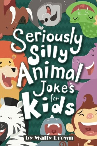 Seriously Silly Animal Jokes for Kids: Joke Book for Boys and Girls ages 7-12 (Seriously Silly Jokes for Kids) (Volume 2)