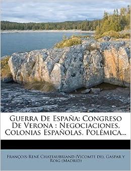 Guerra de Espa a: Congreso de Verona: Negociaciones, Colonias Espa Olas, Pol Mica... (Spanish Edition): Francois Rene De Chateaubriand, Gaspar y.