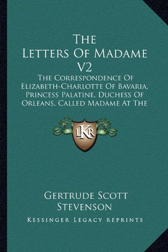 The Letters Of Madame V2: The Correspondence Of Elizabeth-Charlotte Of Bavaria, Princess Palatine, Duchess Of Orleans, Called Madame At The Court Of King Louis XIV, 1709-1722