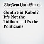 Gunfire in Kabul? It's Not the Taliban — It's the Politicians | Rod Nordland,Jawad Sukhanyar
