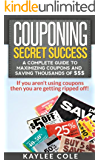 Couponing Secret Success: A Complete Guide to Maximizing Coupons and Saving Thousands of $$$