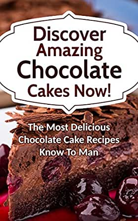 Discover Amazing Chocolate Cakes Now The Most Delicious Chocolate Cake Recipes Know To Man Kindle Edition By Smith Alice Cookbooks Food Wine Kindle Ebooks Amazon Com
