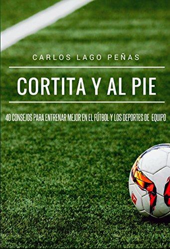 Portada del libro Cortita y al pie: 40 consejos para entrenar mejor en el fútbol y los deportes de equipo de Carlos Lago Peñas