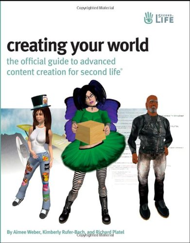 Creating Your World: The Official Guide to Advanced Content Creation for Second Life