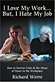 I Love My Work . . . But, I Hate My Job: How to Survive Crisis & the Abuse of Power in the Workplace
