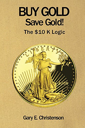 Buy Gold Save Gold!: The $10 K Logic (Buy Gold)