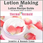 Lotion Making: 25 Lotion Recipe Guide for Beginners Hobby or Business | Jennifer Tynan,Hannah Tynan