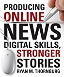 Producing Online News: Digital Skills, Stronger Stories, Thornburg, Ryan M., 1604269960