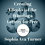 Creating eBooks Is Like Winning a Lottery for Free: Short Read, Book 5 | Sophia Ava Turner