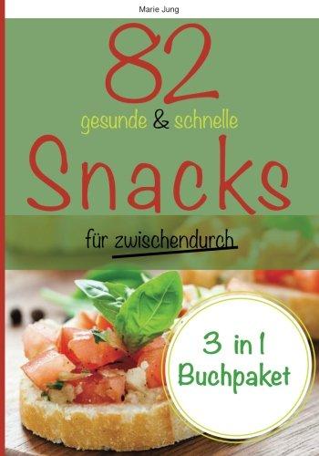 82 gesunde und schnelle Snacks für zwischendurch: Rezepte fürs Büro, unterwegs und zu Hause
