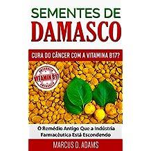 Sementes de Damasco – Cura do Câncer com a Vitamina B17?: O Remédio Antigo Que a Indústria Farmacêutica Está Escondendo (Portuguese Edition)