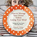 How to Manage Your Home Without Losing Your Mind: Dealing with Your House's Dirty Little Secrets Hörbuch von Dana K. White Gesprochen von: Dana K. White