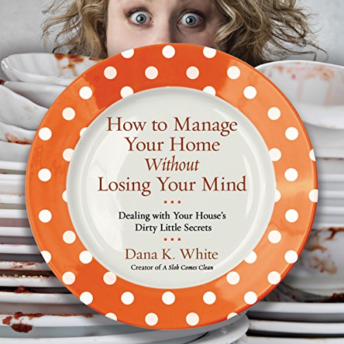 How to Manage Your Home Without Losing Your Mind: Dealing with Your House's Dirty Little Secrets Audiobook [Free Download by Trial] thumbnail