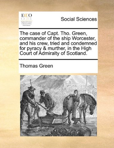 The case of Capt. Tho. Green, commander of the ship Worcester, and his crew, tried and condemned for pyracy & murther, in the High Court of Admiralty of Scotland. ebook