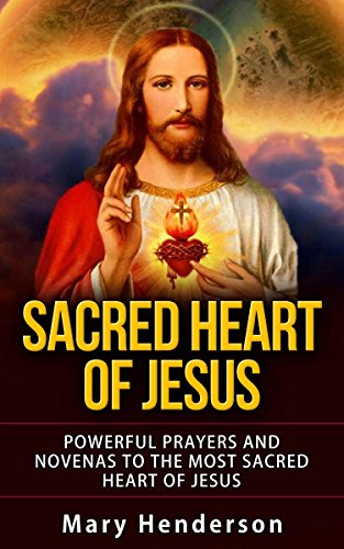 (SACRED HEART OF JESUS: POWERFUL PRAYERS AND NOVENAS TO THE MOST SACRED HEART OF JESUS)