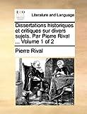 Dissertations Historiques et Critiques Sur Divers Sujets Par Pierre Rival, Pierre Rival, 1140924419