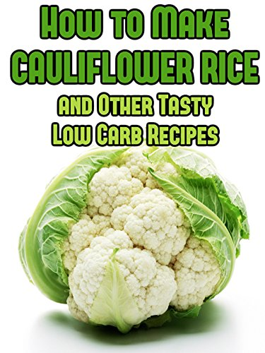 How to Make Cauliflower Rice and Other Tasty Low Carb Recipes