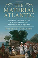 The Material Atlantic: Clothing, Commerce, and Colonization in the Atlantic World, 1650-1800