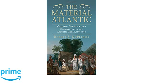 The Material Atlantic: Clothing, Commerce, and Colonization in the Atlantic World, 1650-1800: Amazon.es: Robert S. DuPlessis: Libros en idiomas extranjeros