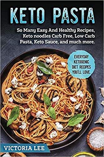 Keto Pasta: So Many Easy And Healthy Recipes, Keto noodles Carb Free, Low Carb Pasta ,Keto Sauce , and much more. Everyday Ketogenic Diet Recipes You'll Love.