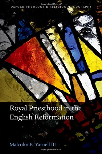 Royal Priesthood in the English Reformation Oxford Theology and Religion Monographs