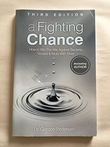 A Fighting Chance- Third Edition by Dr. Gordon Pedersen. How to Win the War Against Virus and Bacteria with Silver