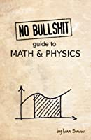 No bullshit guide to math and physics, 4th Edition Front Cover
