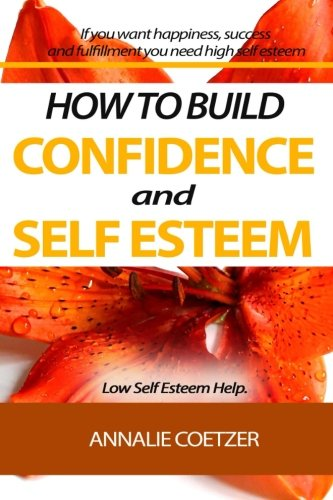 HOW TO BUILD  CONFIDENCE AND SELF ESTEEM. Low Self Esteem Help.: If you want Happiness, Success, and fulfillment you need a high self esteem