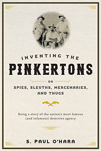 Inventing the Pinkertons; or, Spies, Sleuths, Mercenaries, and Thugs by [