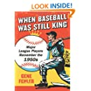 When Baseball Was Still King: Major League Players Remember the 1950s