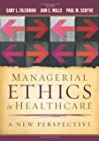 Managerial Ethics in Healthcare : A New Perspective, Filerman, Gary L. and Mills, Ann E., 1567936032
