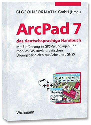 ArcPad 7 - das deutschsprachige Handbuch: Mit Einführung in GPS-Grundlagen und mobiles GIS sowie praktischen Übungsbeispielen zur Arbeit mit GNSS
