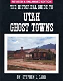 Historical Guide to Utah Ghost Towns, Stephen L. Carr, 091474030X