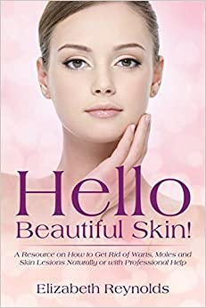 Hello Beautiful Skin!: A Resource on How to Get Rid of Warts, Moles and Skin Lesions Naturally or with Professional Help by Elizabeth Reynolds (2015-01-24)