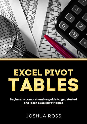 Excel Pivot Tables: Comprehensive Beginners Guide  To Get Started and Learn  Excel Pivot Tables from A-Z (Pivot Tables)