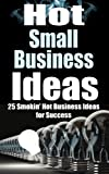 Small Business: Hot Small Business Ideas! - 25 Smokin' Hot Start Up Business Ideas To Spark Your Entrepreneurship Creativity And Have You In Business Fast! ... How To Start A Business, Passive Income)