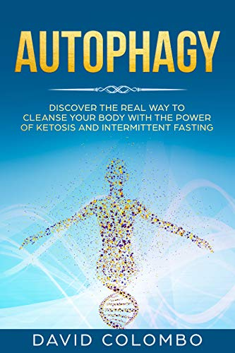 Autophagy: Discover The Real Way to Cleanse Your Body With The Power of Ketosis and Intermittent Fasting (The Best Way To Cleanse Your Body)