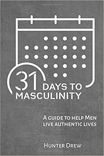 31 Days to Masculinity: A Guide to Help Men Live Authentic Lives